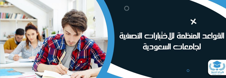 القواعد المنظمة للاختبارات النصفية لجامعات السعودية من امتياز أفضل مكاتب كتابة ابحاث بالسعودية